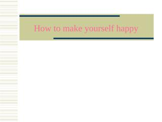 How_to_make_yourself_happy.ppt